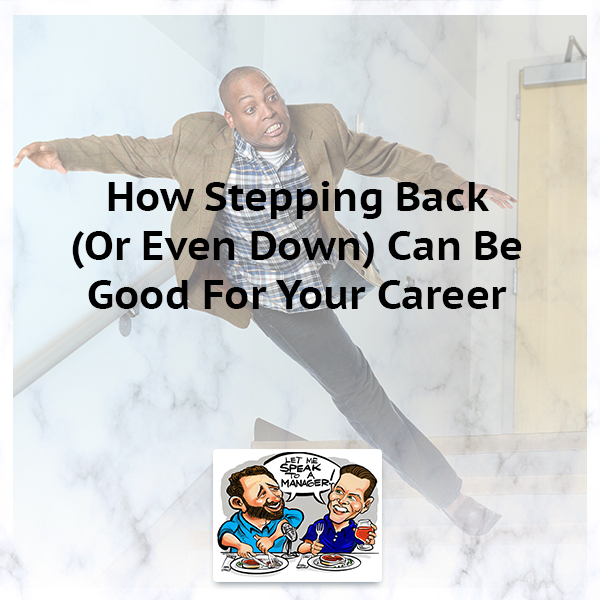 How Stepping Back (Or Even Down) Can Be Good For Your Career